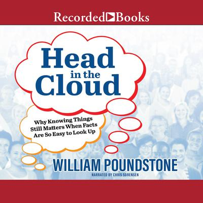 Head in the Cloud: Why Knowing Things Still Matters When Facts Are So Easy to Look Up Audiobook, by William Poundstone