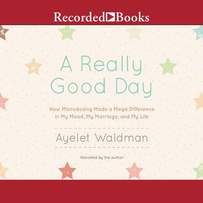 A Really Good Day: How Microdosing Made a Mega Difference in My Mood, My Marriage, and My Life Audiobook, by Ayelet Waldman