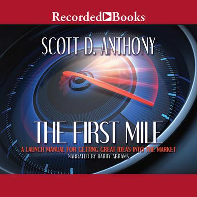 The First Mile: A Launch Manual for Getting Great Ideas Into the Market Audiobook, by Scott D Anthony