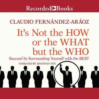 Its Not the How or the What but the Who: Succeed by Surrounding Yourself with the Best Audiobook, by Claudio Fernandez-Araoz