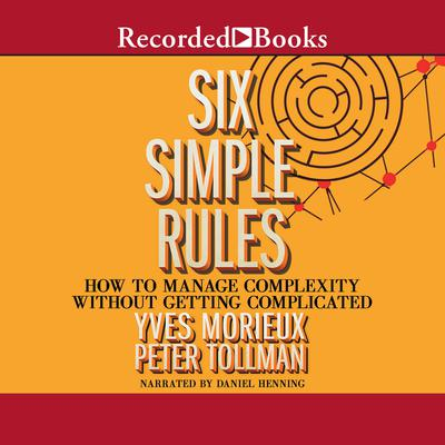 Six Simple Rules: How to Manage Complexity Without Getting Complicated Audiobook, by Peter Tollman