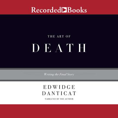 The Art of Death: Writing the Final Story Audiobook, by Edwidge Danticat