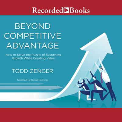 Beyond Competitive Advantage: How to Solve the Puzzle of Sustaining Growth While Creating Value Audiobook, by Todd Zenger