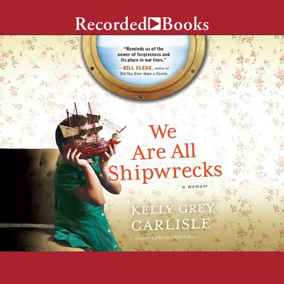 We Are All Shipwrecks: A Memoir Audiobook, by Kelly Grey Carlisle
