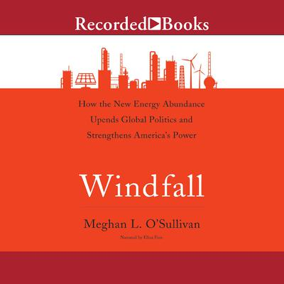 Windfall: How the New Energy Abundance Upends Global Politics and Strengthens Americas Power Audiobook, by Meghan L. O'Sullivan
