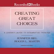 Creating Great Choices: A Leaders Guide to Integrative Thinking Audiobook, by Roger L. Martin, Jennifer Riel