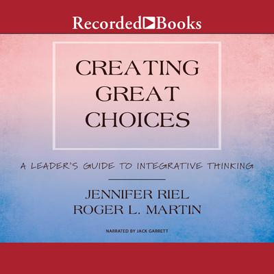 Creating Great Choices: A Leaders Guide to Integrative Thinking Audiobook, by Roger L. Martin