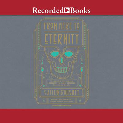 From Here to Eternity: Traveling the World to find the Good Death Audiobook, by Caitlin Doughty