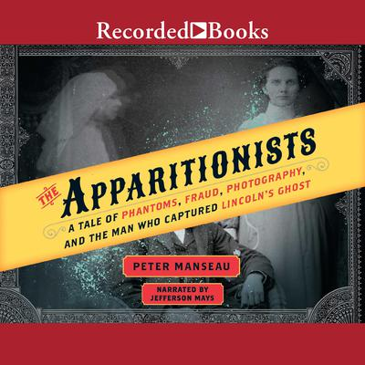 The Apparitionists: A Tale of Phantoms, Fraud, Photography, and the Man Who Captured Lincolns Ghost Audiobook, by Peter Manseau