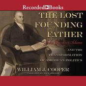 The Lost Founding Father: John Quincy Adams and the Transformation of American Politics Audiobook, by William J. Cooper