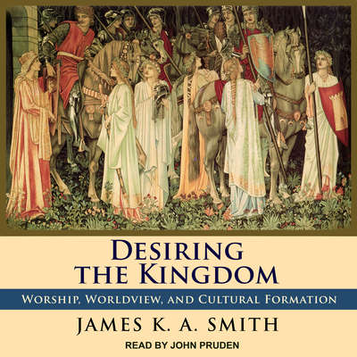 Desiring the Kingdom: Worship, Worldview, and Cultural Formation Audiobook, by James K. A. Smith