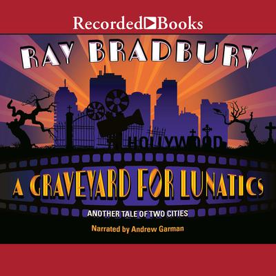 A Graveyard for Lunatics: Another Tale of Two Cities Audiobook, by Ray Bradbury