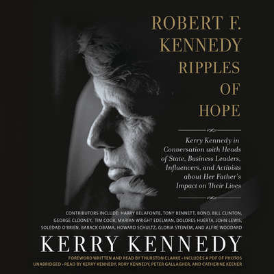 Robert F. Kennedy: Ripples of Hope: Kerry Kennedy in Conversation with Heads of State, Business Leaders, Influencers, and Activists about Her Fathers Impact on Their Lives Audiobook, by Kerry Kennedy