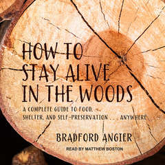 How to Stay Alive in the Woods: A Complete Guide to Food, Shelter and Self-Preservation Anywhere Audiobook, by Bradford Angier