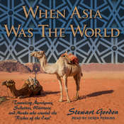 """When Asia Was the World: Traveling Merchants, Scholars, Warriors, and Monks Who Created the """"Riches of the East"""" Audiobook, by Stewart Gordon