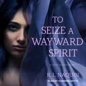 To Seize a Wayward Spirit Audiobook, by R. L. Naquin