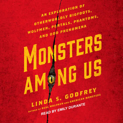 Monsters Among Us: An Exploration of Otherworldly Bigfoots, Wolfmen, Portals, Phantoms, and Odd Phenomena Audiobook, by Linda S. Godfrey