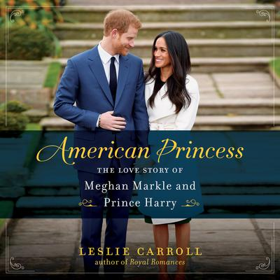 American Princess: The Love Story of Meghan Markle and Prince Harry Audiobook, by Leslie Carroll
