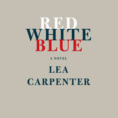 Red, White, Blue: A novel Audiobook, by Lea Carpenter