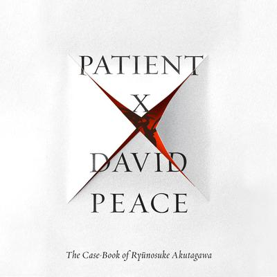Patient X: The Case-Book of Ryunosuke Akutagawa Audiobook, by David Peace