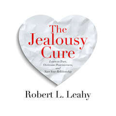 The Jealousy Cure: Learn to Trust, Overcome Possessiveness, and Save Your Relationship Audiobook, by Robert L. Leahy