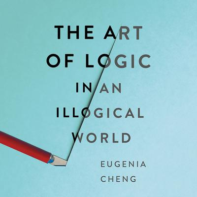The Art of Logic in an Illogical World Audiobook, by Eugenia Cheng