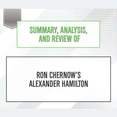 Summary, Analysis, and Review of Ron Chernows Alexander Hamilton Audiobook, by Start Publishing Notes