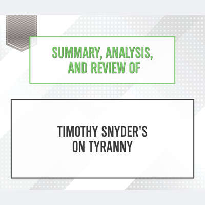 Summary, Analysis, and Review of Timothy Snyders On Tyranny: Twenty Lessons from the Twentieth Century Audiobook, by Start Publishing Notes
