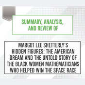 Summary, Analysis, and Review of Margot Lee Shetterly's Hidden Figures: The American Dream and the Untold Story of the Black Women Mathematicians Who Helped Win the Space Race Audiobook, by Start Publishing Notes