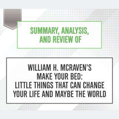 Summary, Analysis, and Review of William H. McRavens Make Your Bed: Little Things That Can Change Your Life and Maybe the World Audiobook, by Start Publishing Notes