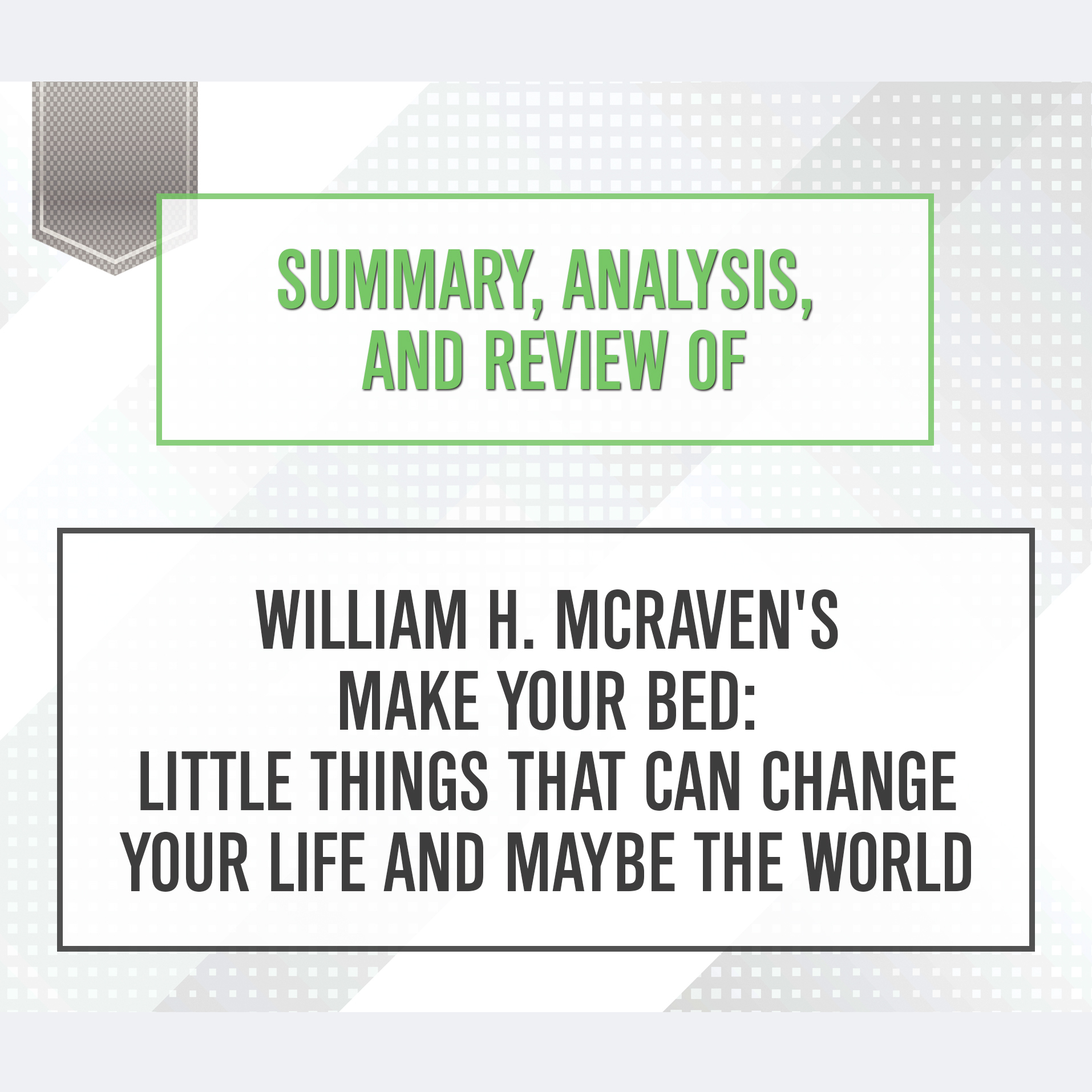 Printable Summary, Analysis, and Review of William H. McRaven's Make Your Bed: Little Things That Can Change Your Life and Maybe the World Audiobook Cover Art