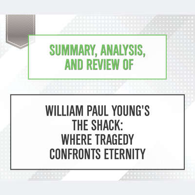 Summary, Analysis, and Review of William Paul Youngs The Shack: Where Tragedy Confronts Eternity Audiobook, by Start Publishing Notes