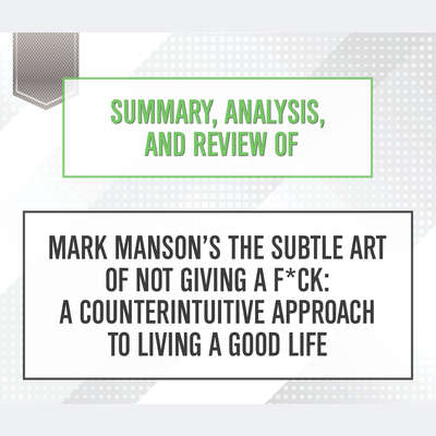 Summary, Analysis, and Review of Mark Mansons The Subtle Art of Not Giving a F*ck: A Counterintuitive Approach to Living a Good Life Audiobook, by Start Publishing Notes