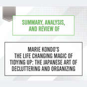 Summary, Analysis, and Review of Marie Kondo's The Life Changing Magic of Tidying Up: The Japanese Art of Decluttering and Organizing Audiobook, by Start Publishing Notes