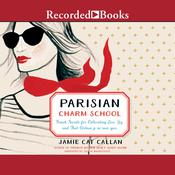 Parisian Charm School: French Secrets for Cultivating Love, Joy, and That Certain je ne sais quoi Audiobook, by Jamie Cat Callan