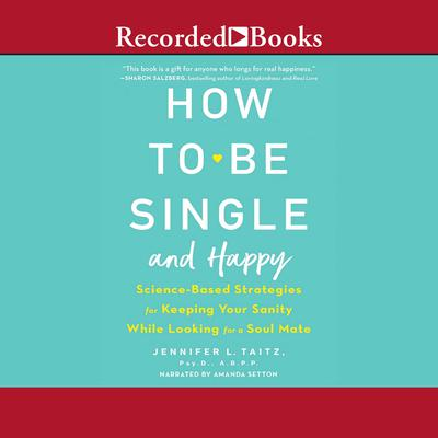 How to Be Single and Happy: Science-Based Strategies for Keeping Your Sanity While Looking for a Soulmate Audiobook, by Jennifer L. Taitz