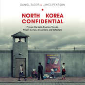 North Korea Confidential: Private Markets, Fashion Trends, Prison Camps, Dissenters and Defectors Audiobook, by Daniel Tudor, James Pearson