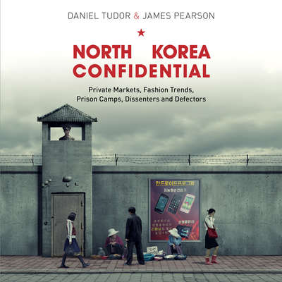 North Korea Confidential: Private Markets, Fashion Trends, Prison Camps, Dissenters and Defectors Audiobook, by Daniel Tudor