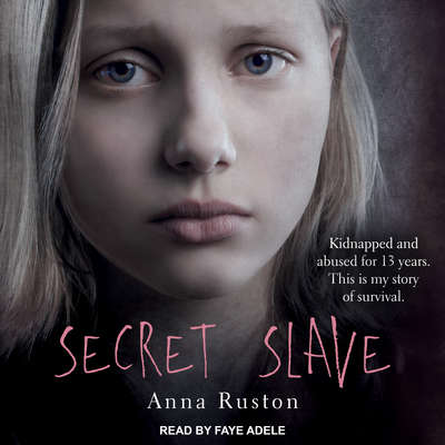 Secret Slave: Kidnapped and abused for 13 years. This is my story of survival Audiobook, by Anna Ruston