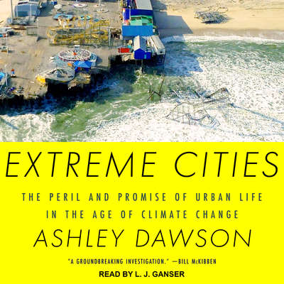 Extreme Cities: The Peril and Promise of Urban Life in the Age of Climate Change Audiobook, by Ashley Dawson