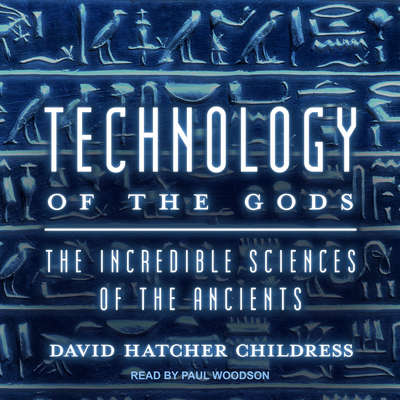 Technology of the Gods: The Incredible Sciences of the Ancients Audiobook, by David Hatcher Childress