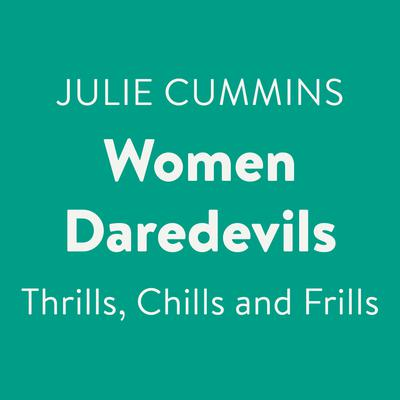Women Daredevils: Thrills, Chills and Frills Audiobook, by Julie Cummins