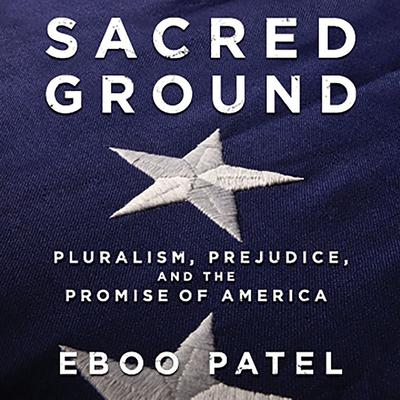 Sacred Ground: Pluralism, Prejudice, and the Promise of America Audiobook, by Eboo Patel