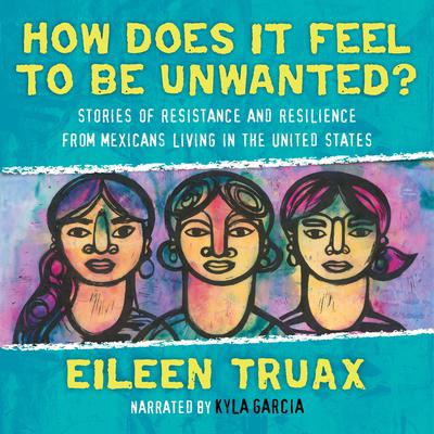 How Does It Feel to Be Unwanted?: Stories of Resistance and Resilience in From Mexicans Living in the United States Audiobook, by Eileen Truax