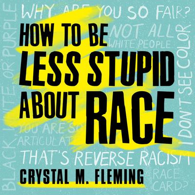 How to Be Less Stupid About Race: On Racism, White Supremacy, and the Racial Divide Audiobook, by Crystal M. Fleming