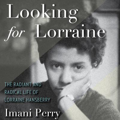 Looking for Lorraine: The Radiant and Radical Life of Lorraine Hansberry Audiobook, by IMANI PERRY