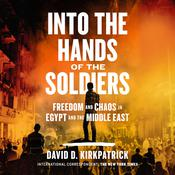 Into the Hands of the Soldiers: Freedom and Chaos in Egypt and the Middle East Audiobook, by David D. Kirkpatrick