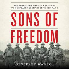 Sons of Freedom: The Forgotten American Soldiers Who Defeated Germany in World War I Audiobook, by Geoffrey Wawro