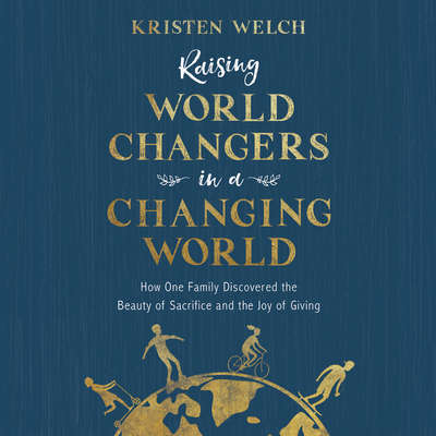Raising World Changers in a Changing World: How One Family Discovered the Beauty of Sacrifice and the Joy of Giving Audiobook, by Kristen Welch