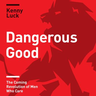 Dangerous Good: The Coming Revolution of Men Who Care Audiobook, by Kenny Luck